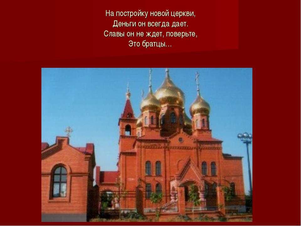 На постройку новой церкви, Деньги он всегда дает. Славы он не ждет, поверьте,...
