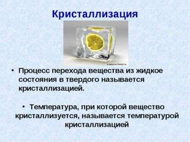 Кристаллизация Процесс перехода вещества из жидкое состояния в твердого назыв...