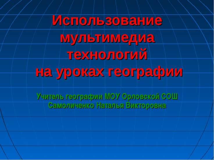 Использование мультимедиа технологий на уроках географии Учитель географии МО...