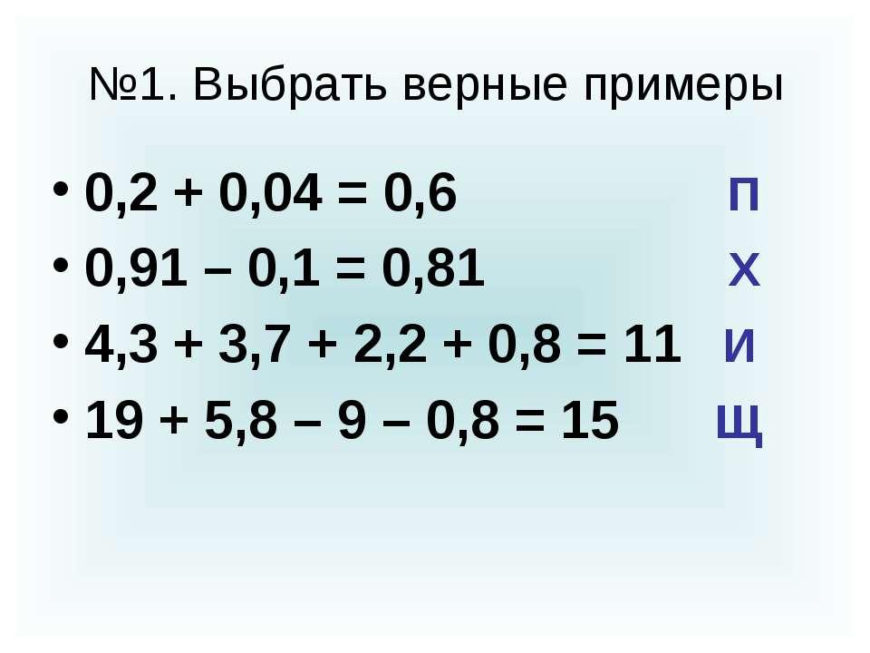 №1. Выбрать верные примеры 0,2 + 0,04 = 0,6 П 0,91 – 0,1 = 0,81 Х 4,3 + 3,7 +...