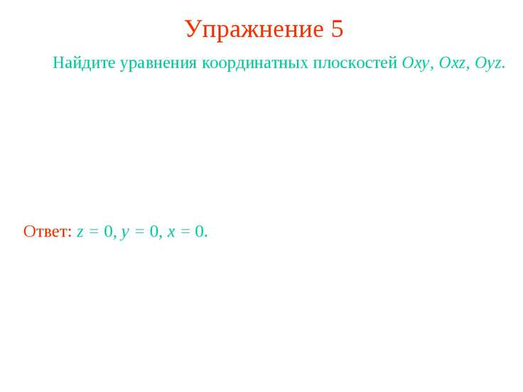 Упражнение 5 Найдите уравнения координатных плоскостей Oxy, Oxz, Oyz. Ответ: ...