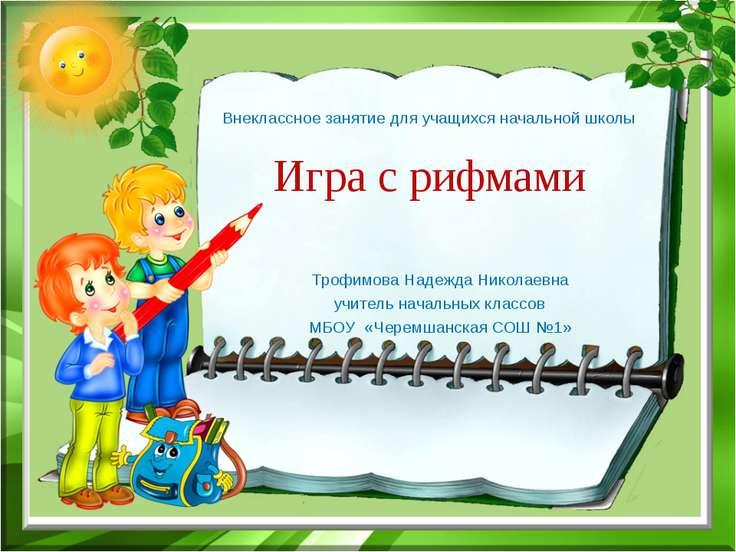 Внеклассное занятие для учащихся начальной школы Игра с рифмами Трофимова Над...
