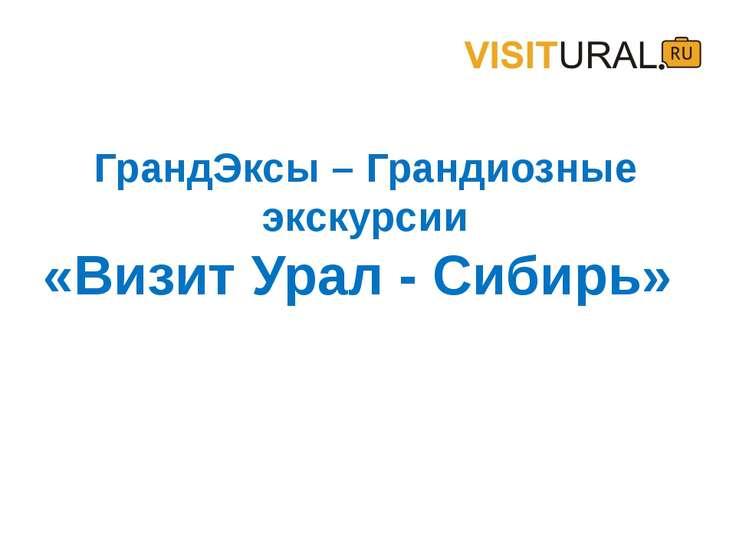 ГрандЭксы – Грандиозные экскурсии «Визит Урал - Сибирь»