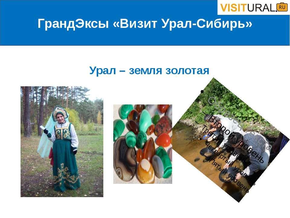 ГрандЭксы «Визит Урал-Сибирь» Урал – земля золотая