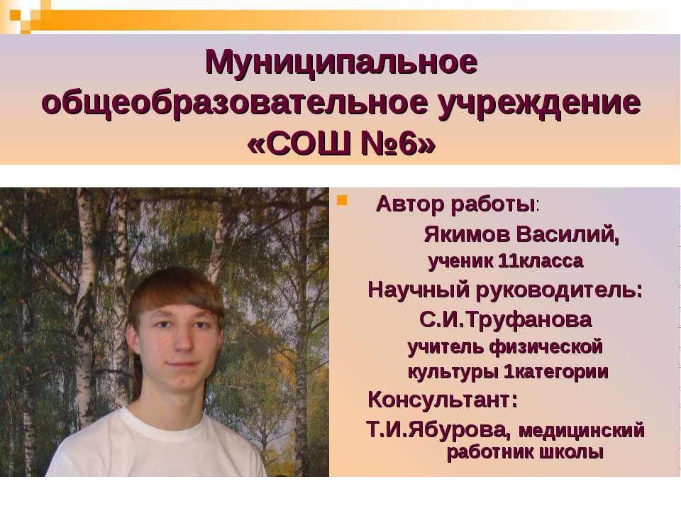 Муниципальное общеобразовательное учреждение «СОШ №6» Автор работы: Якимов Ва...