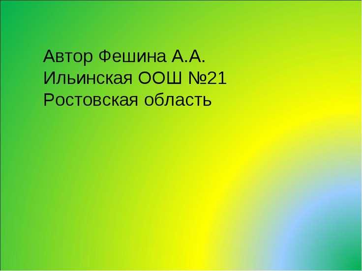 Автор Фешина А.А. Ильинская ООШ №21 Ростовская область