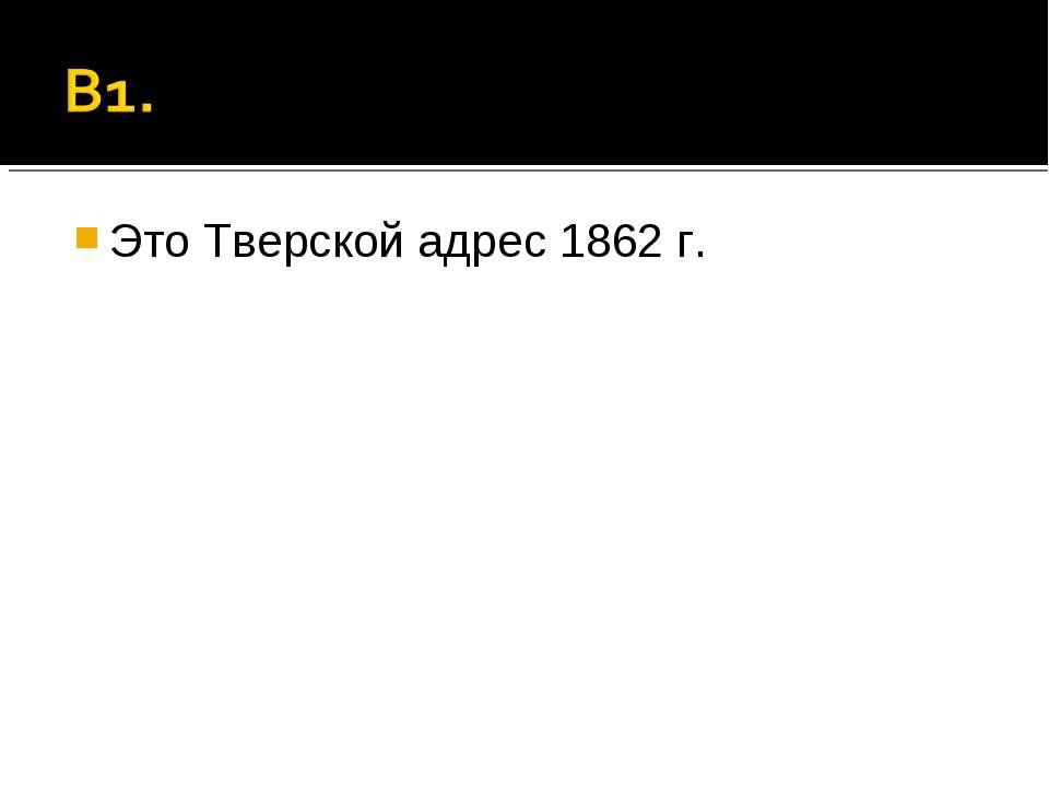 Это Тверской адрес 1862 г.