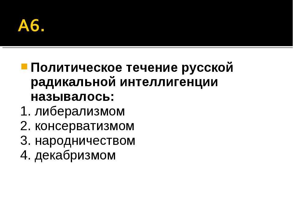 Политическое течение русской радикальной интеллигенции называлось: 1. либерал...