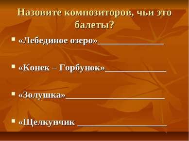 Назовите композиторов, чьи это балеты? «Лебединое озеро»______________ «Конек...