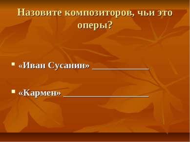 Назовите композиторов, чьи это оперы? «Иван Сусанин» ____________ «Кармен» __...