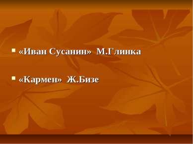 «Иван Сусанин» М.Глинка «Кармен» Ж.Бизе