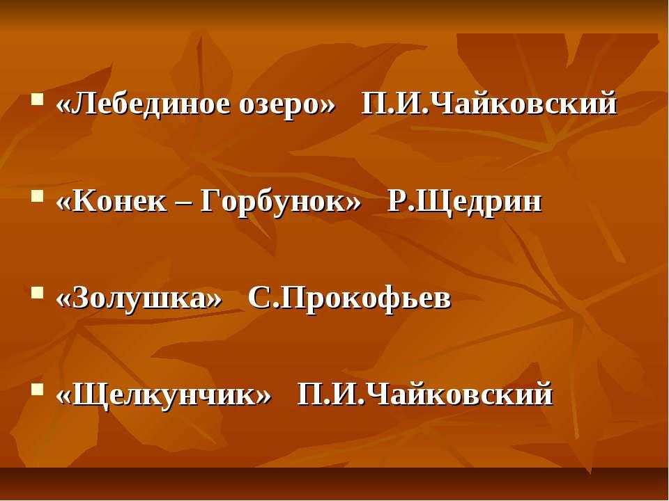 «Лебединое озеро» П.И.Чайковский «Конек – Горбунок» Р.Щедрин «Золушка» С.Прок...