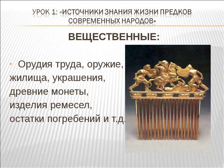 ВЕЩЕСТВЕННЫЕ: Орудия труда, оружие, жилища, украшения, древние монеты, издели...