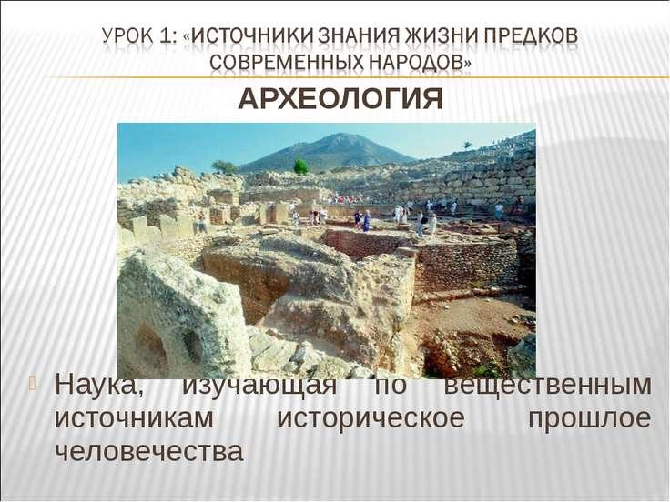 АРХЕОЛОГИЯ Наука, изучающая по вещественным источникам историческое прошлое ч...