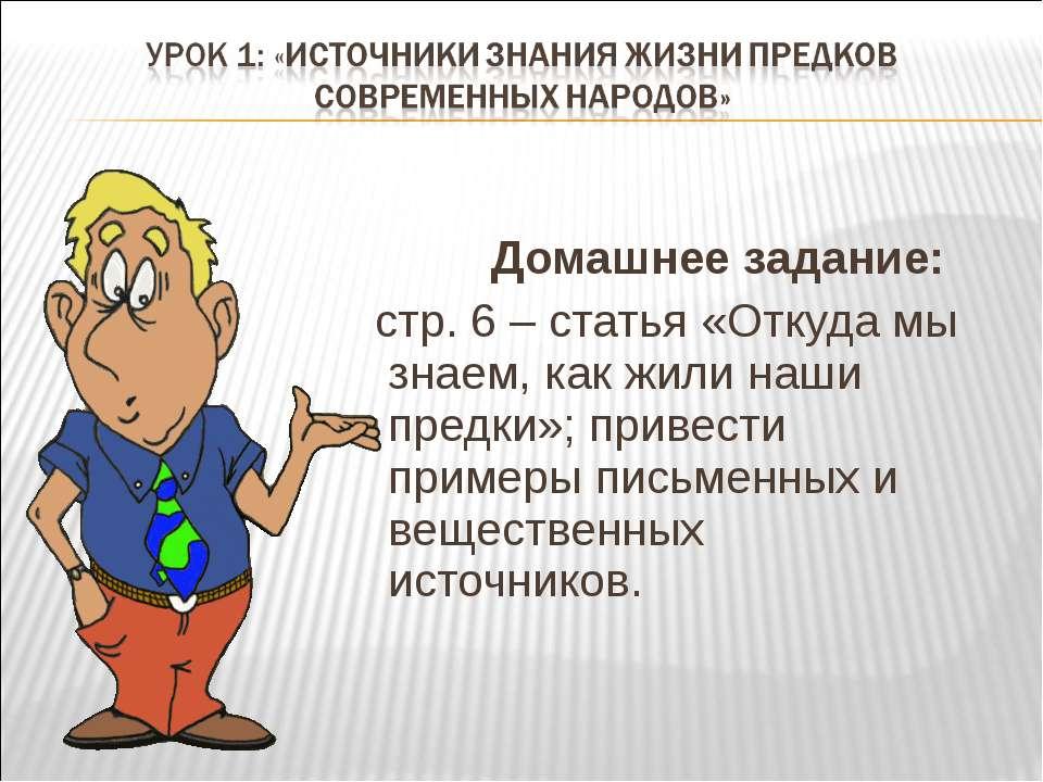Домашнее задание: стр. 6 – статья «Откуда мы знаем, как жили наши предки»; пр...