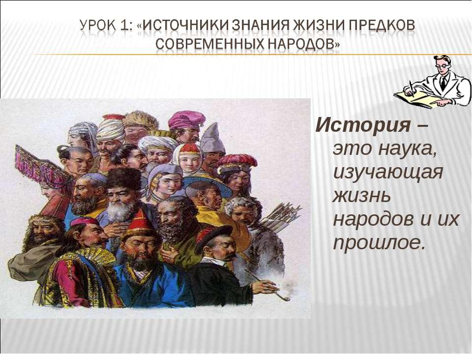 История – это наука, изучающая жизнь народов и их прошлое.