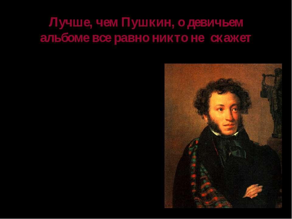 Лучше, чем Пушкин, о девичьем альбоме все равно никто не скажет Конечно, вы н...