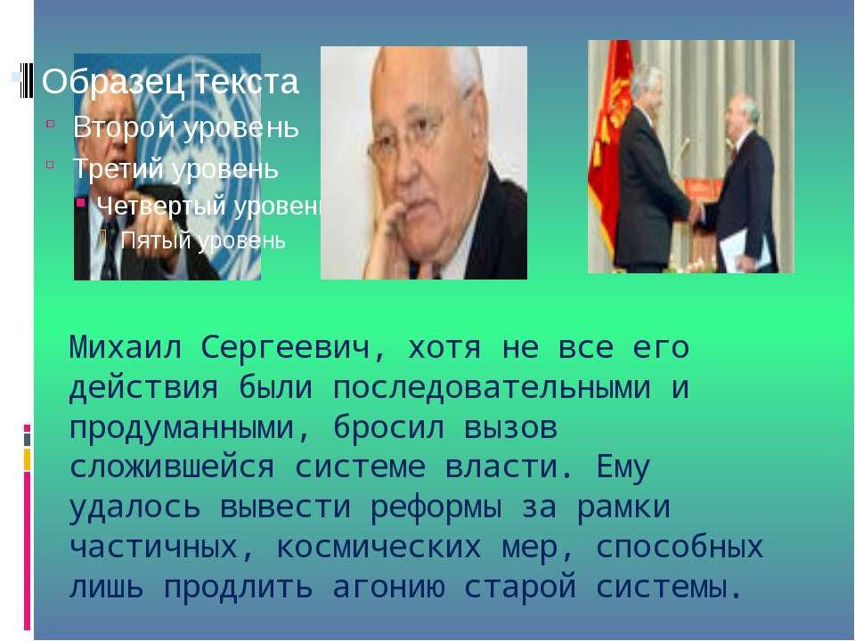 Михаил Сергеевич, хотя не все его действия были последовательными и продуманн...