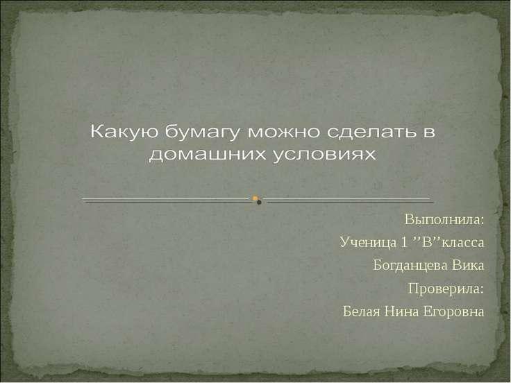 Выполнила: Ученица 1 ''В''класса Богданцева Вика Проверила: Белая Нина Егоровна
