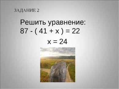 ЗАДАНИЕ 2 Решить уравнение: 87 - ( 41 + х ) = 22 х = 24