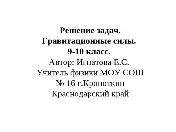 Решение задач. Гравитационные силы. 9-10 класс. Автор: Игнатова Е.С. Учитель ...