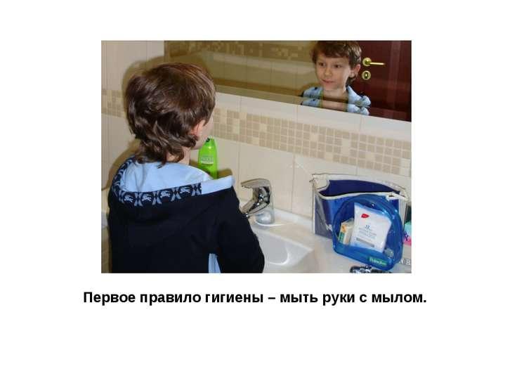 Первое правило гигиены – мыть руки с мылом.