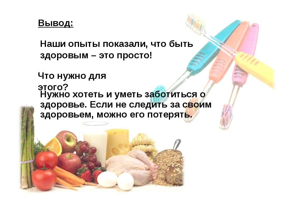 Наши опыты показали, что быть здоровым – это просто! Вывод: Что нужно для это...