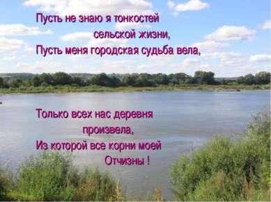 Пусть не знаю я тонкостей сельской жизни, Пусть меня городская судьба вела, Т...