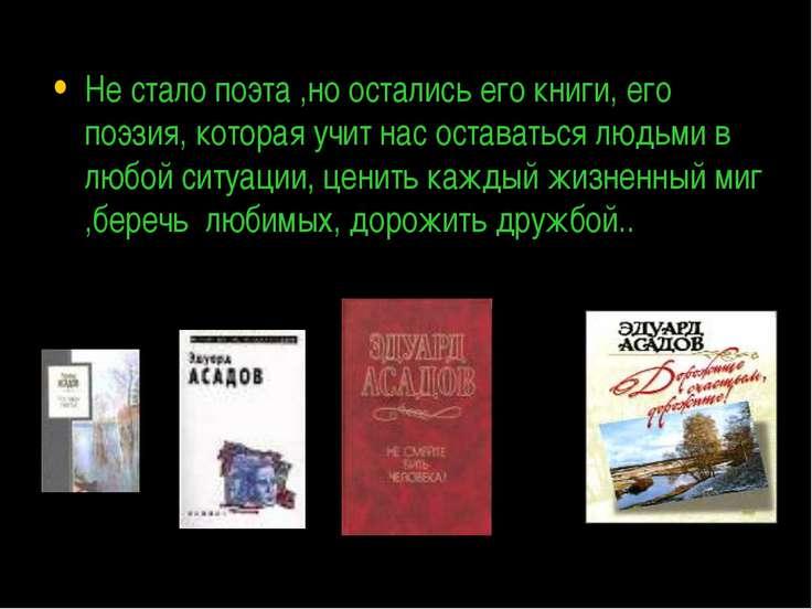Не стало поэта ,но остались его книги, его поэзия, которая учит нас оставатьс...