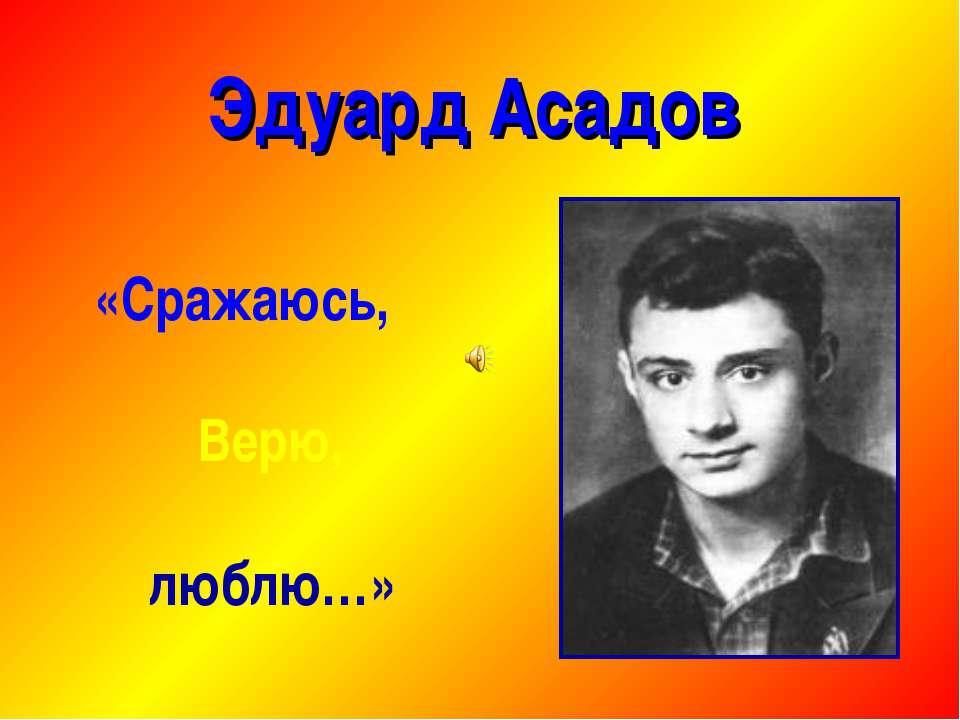 Эдуард Асадов «Сражаюсь, Верю, люблю…»