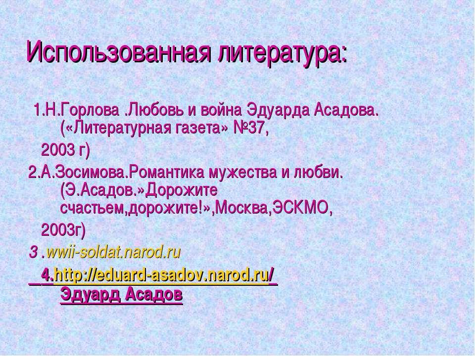 Использованная литература: 1.Н.Горлова .Любовь и война Эдуарда Асадова. («Лит...