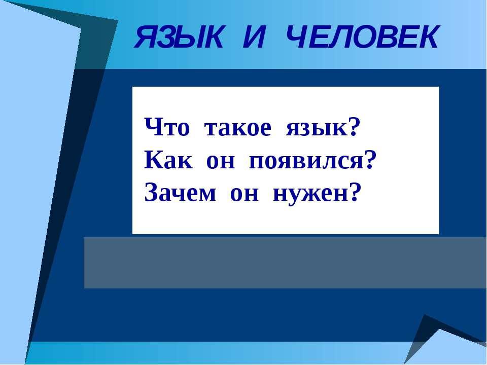 ЯЗЫК И ЧЕЛОВЕК Что такое язык? Как он появился? Зачем он нужен?