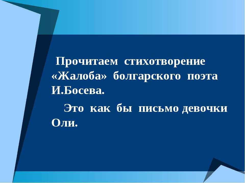 Прочитаем стихотворение «Жалоба» болгарского поэта И.Босева. Это как бы письм...