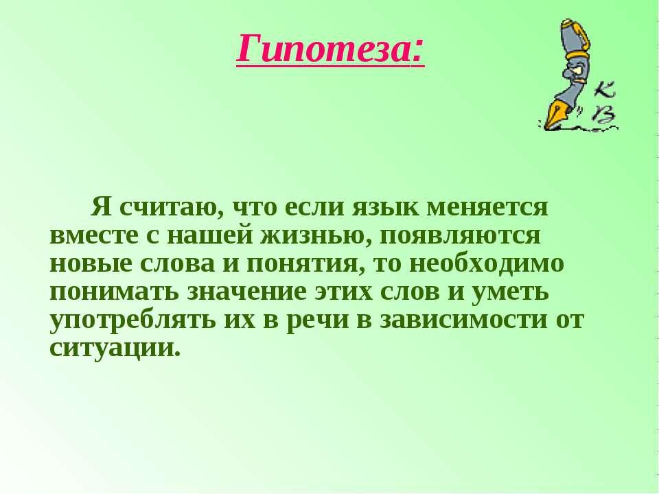 Гипотеза: Я считаю, что если язык меняется вместе с нашей жизнью, появляются ...