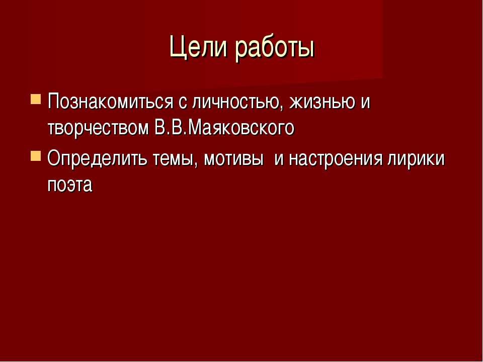 Цели работы Познакомиться с личностью, жизнью и творчеством В.В.Маяковского О...