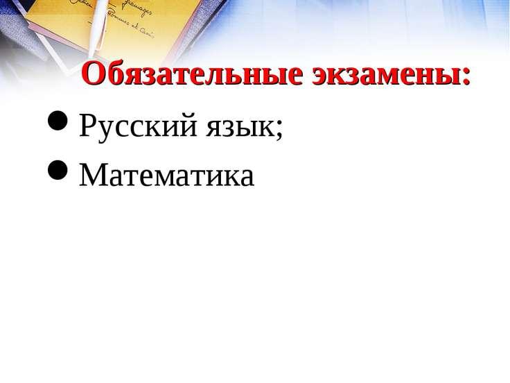 Обязательные экзамены: Русский язык; Математика