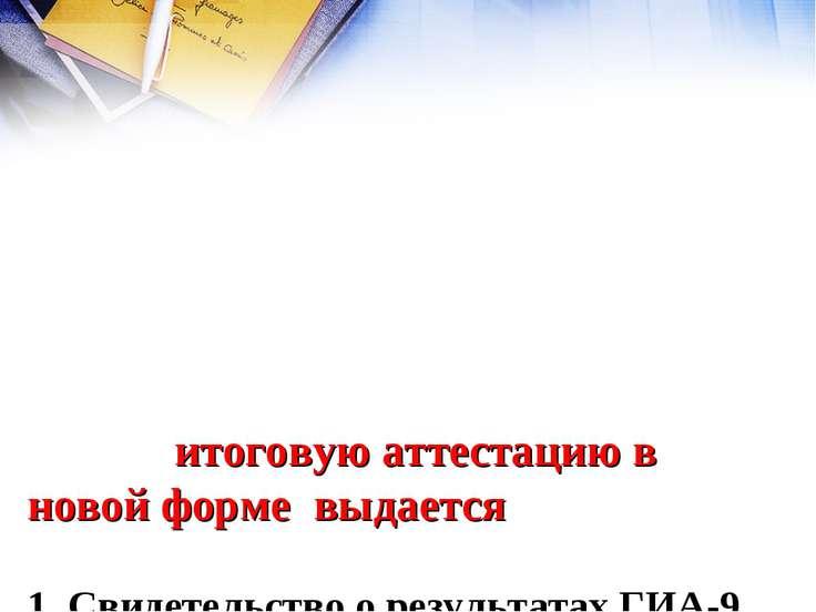 Выпускникам, прошедшим итоговую аттестацию в новой форме выдается 1. Свидетел...