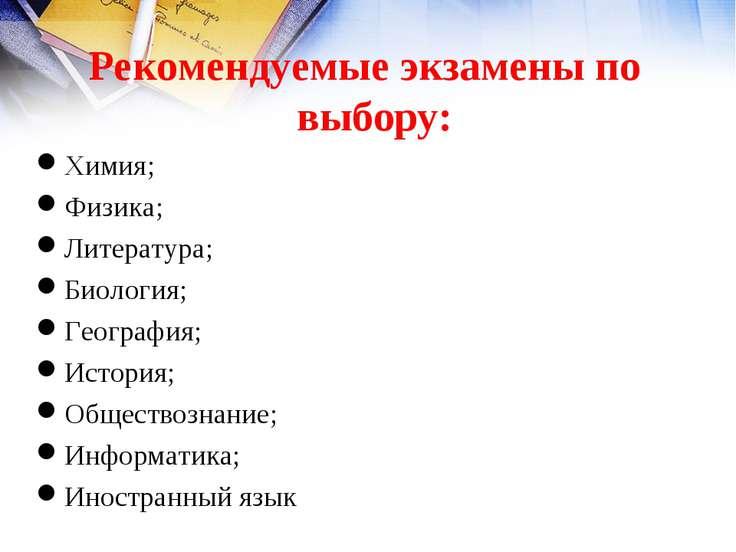 Рекомендуемые экзамены по выбору: Химия; Физика; Литература; Биология; Геогра...