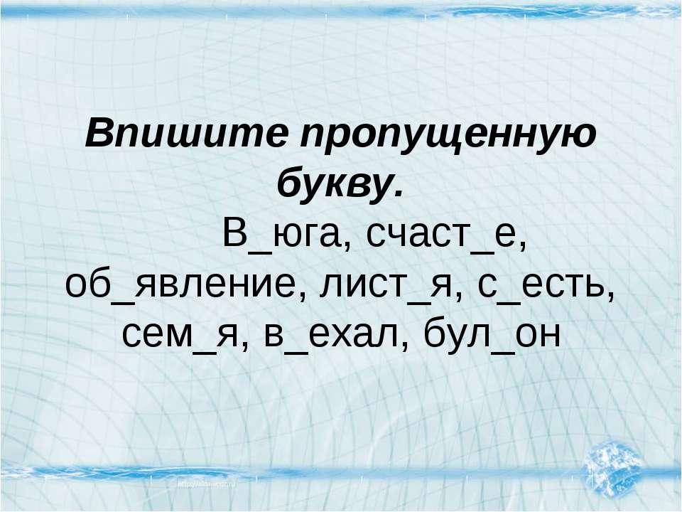 Впишите пропущенную букву. В_юга, счаст_е, об_явление, лист_я, с_есть, сем_я,...