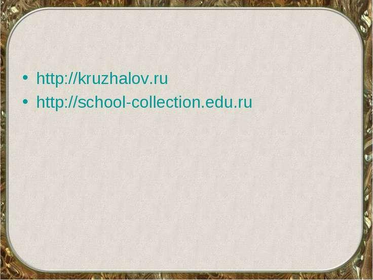 http://kruzhalov.ru http://school-collection.edu.ru