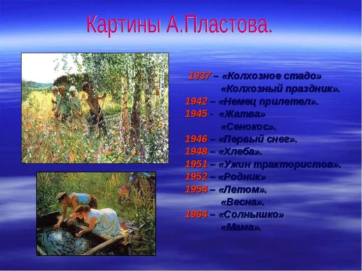 1937 – «Колхозное стадо» «Колхозный праздник». 1942 – «Немец прилетел». 1945 ...