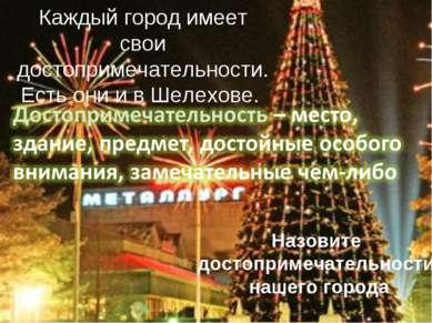 Каждый город имеет свои достопримечательности. Есть они и в Шелехове. Назовит...