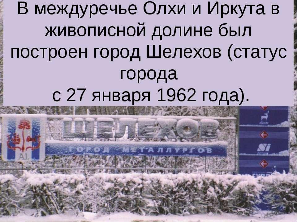 В междуречье Олхи и Иркута в живописной долине был построен город Шелехов (ст...