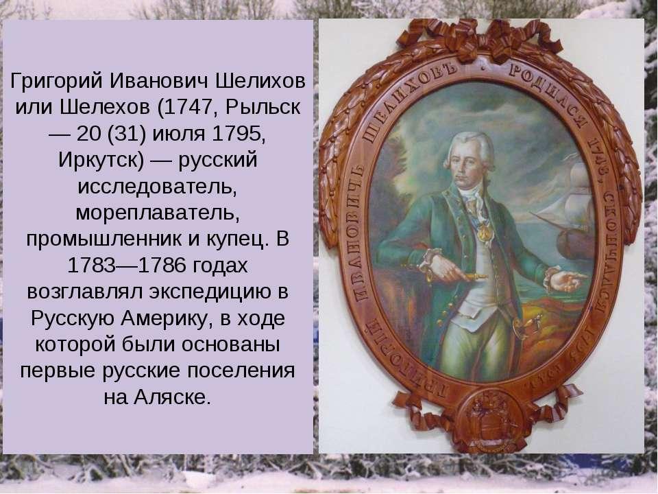 Григорий Иванович Шелихов или Шелехов (1747, Рыльск — 20 (31) июля 1795, Ирку...
