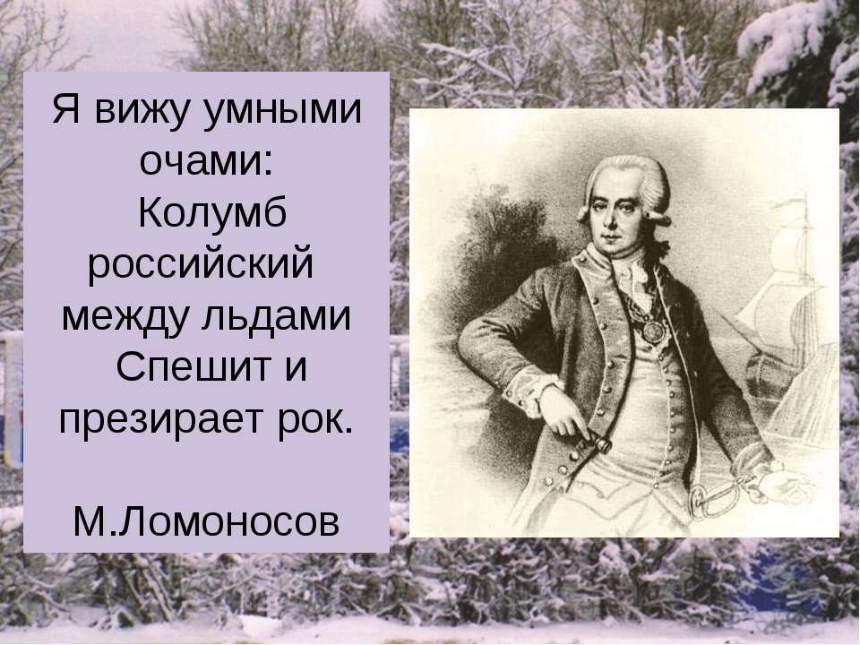 Я вижу умными очами: Колумб российский между льдами Спешит и презирает рок. М...