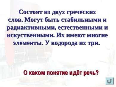 Состоят из двух греческих слов. Могут быть стабильными и радиактивными, естес...