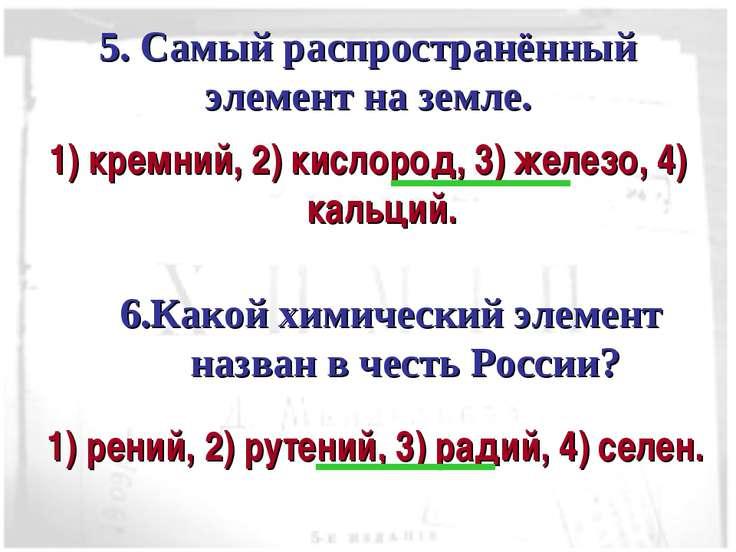 5. Самый распространённый элемент на земле. 1) кремний, 2) кислород, 3) желез...