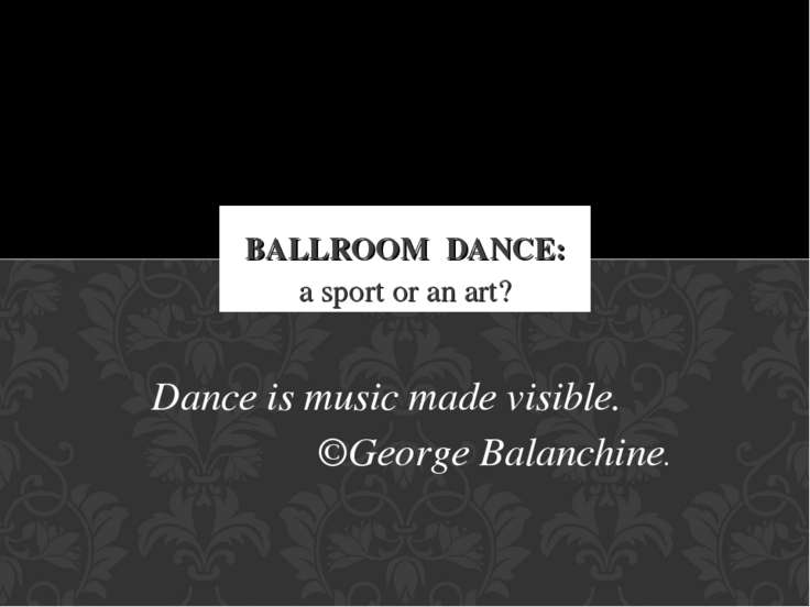 a sport or an art? BALLROOM DANCE: Dance is music made visible. ©George Balan...