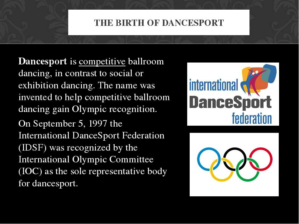 Dancesport is competitive ballroom dancing, in contrast to social or exhibiti...