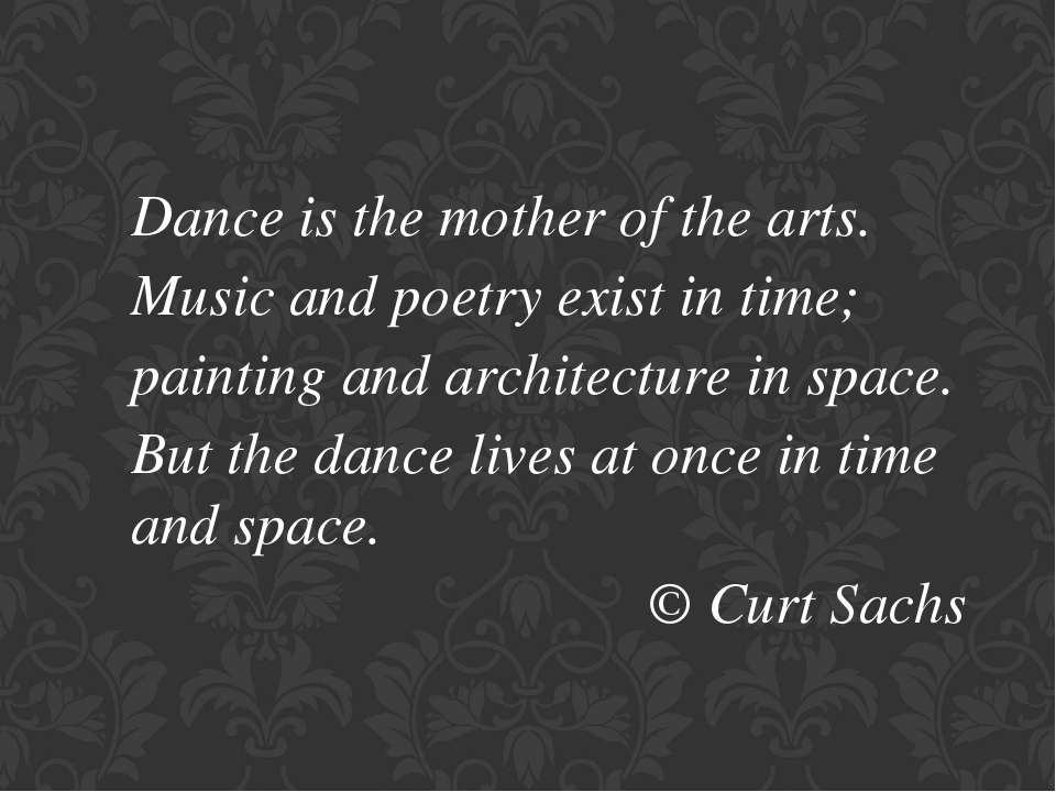 Dance is the mother of the arts. Music and poetry exist in time; painting and...